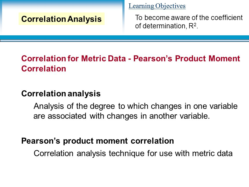 Learning Objectives Correlation for Metric Data - Pearson's Product Moment Correlation Correlation analysis Analysis of the degree to which changes in one variable are associated with changes in another variable.