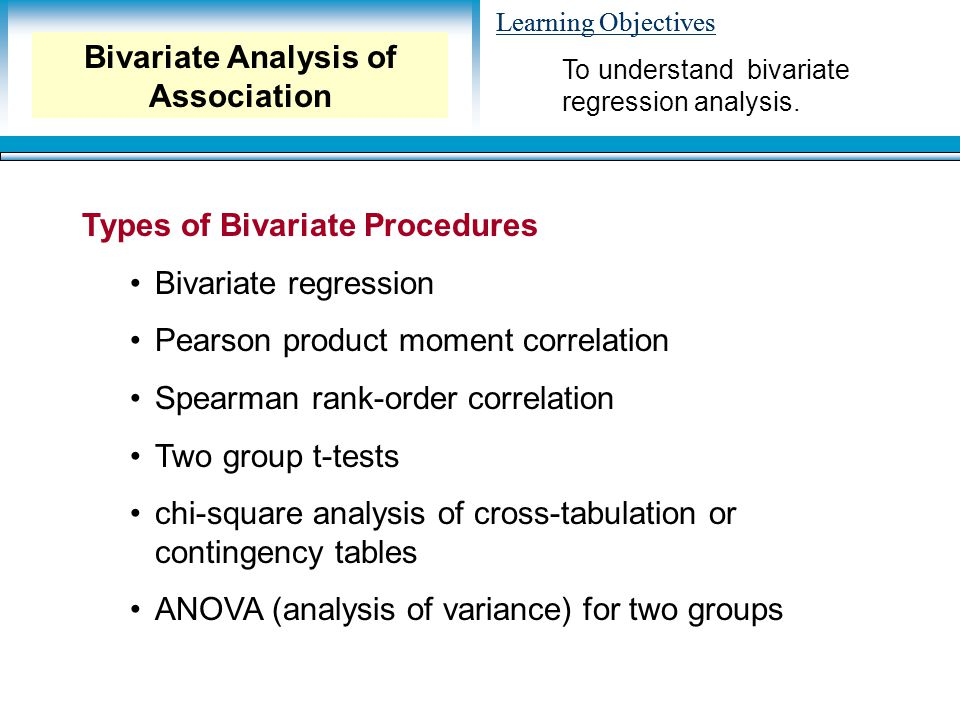 Learning Objectives Types of Bivariate Procedures Bivariate regression Pearson product moment correlation Spearman rank-order correlation Two group t-tests chi-square analysis of cross-tabulation or contingency tables ANOVA (analysis of variance) for two groups To understand bivariate regression analysis.