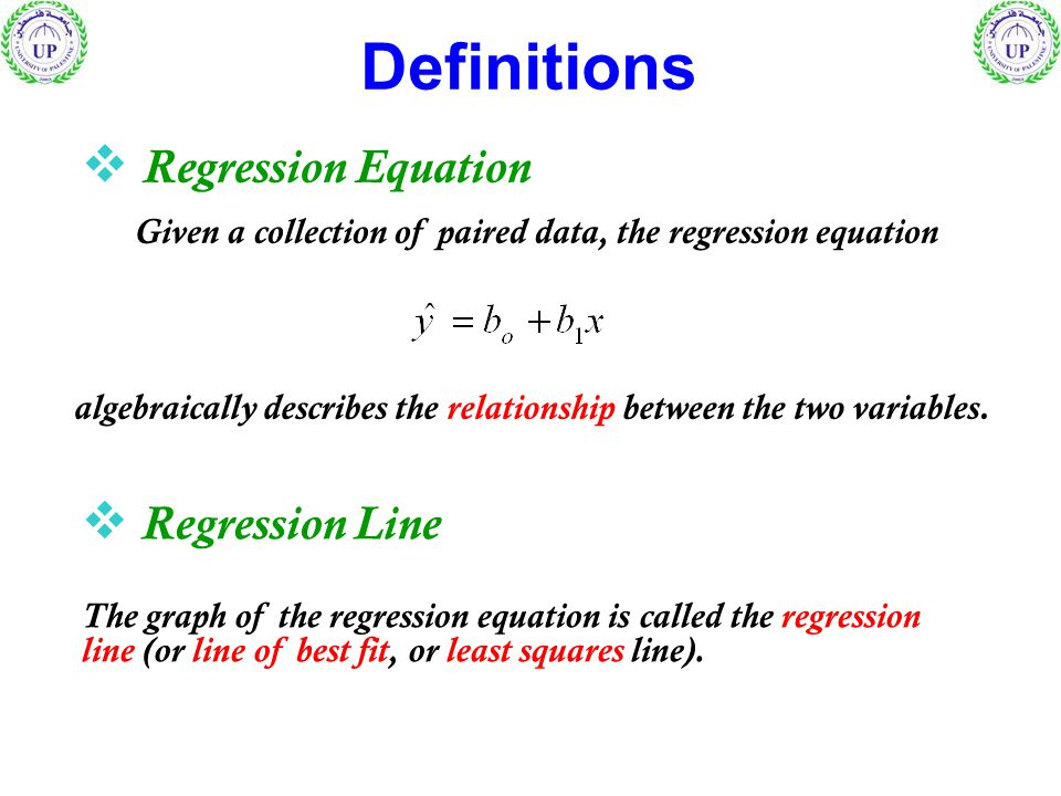 Definitions  Regression Equation Given a collection of paired data, the regression equation  Regression Line The graph of the regression equation is called the regression line (or line of best fit, or least squares line).