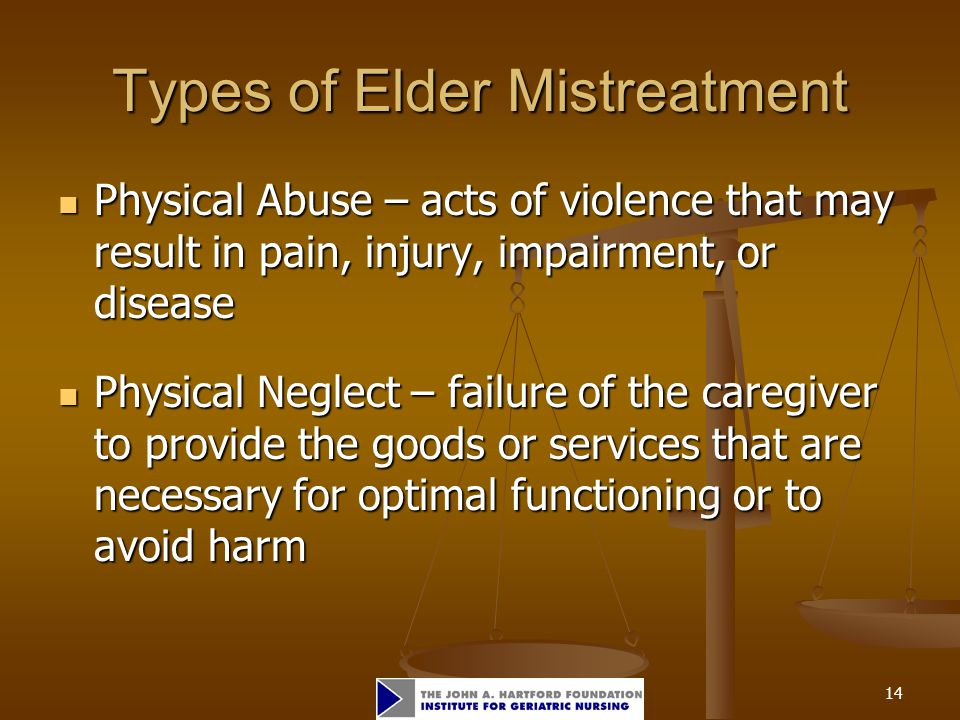 14 Types of Elder Mistreatment Physical Abuse – acts of violence that may result in pain, injury, impairment, or disease Physical Abuse – acts of violence that may result in pain, injury, impairment, or disease Physical Neglect – failure of the caregiver to provide the goods or services that are necessary for optimal functioning or to avoid harm Physical Neglect – failure of the caregiver to provide the goods or services that are necessary for optimal functioning or to avoid harm