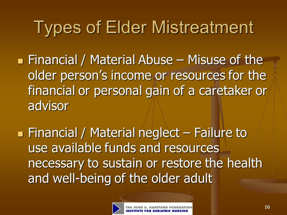 16 Types of Elder Mistreatment Financial / Material Abuse – Misuse of the older person's income or resources for the financial or personal gain of a caretaker or advisor Financial / Material Abuse – Misuse of the older person's income or resources for the financial or personal gain of a caretaker or advisor Financial / Material neglect – Failure to use available funds and resources necessary to sustain or restore the health and well-being of the older adult Financial / Material neglect – Failure to use available funds and resources necessary to sustain or restore the health and well-being of the older adult