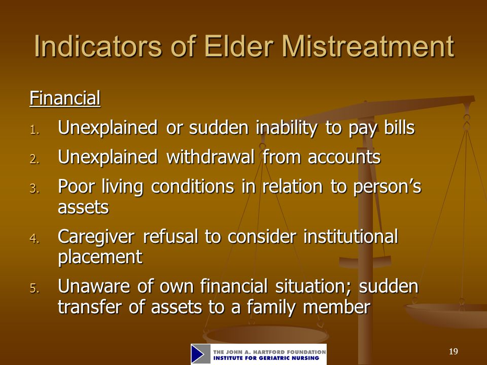 19 Indicators of Elder Mistreatment Financial 1. Unexplained or sudden inability to pay bills 2.