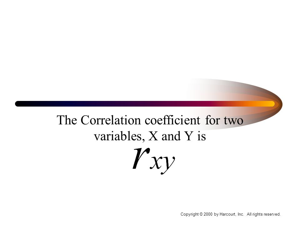 The Correlation coefficient for two variables, X and Y is Copyright © 2000 by Harcourt, Inc.