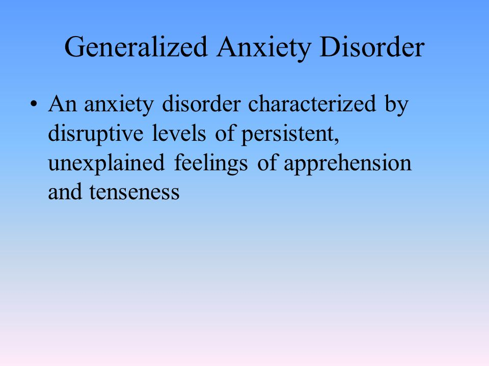 Generalized Anxiety Disorder An anxiety disorder characterized by disruptive levels of persistent, unexplained feelings of apprehension and tenseness