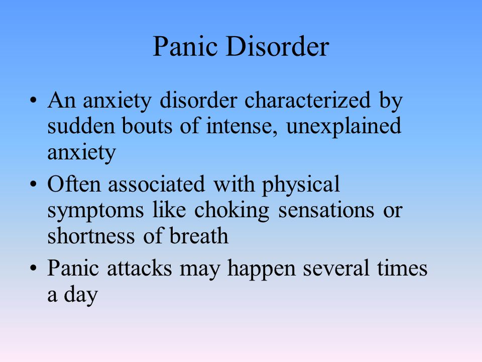 Panic Disorder An anxiety disorder characterized by sudden bouts of intense, unexplained anxiety Often associated with physical symptoms like choking sensations or shortness of breath Panic attacks may happen several times a day