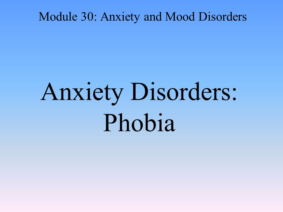 Anxiety Disorders: Phobia Module 30: Anxiety and Mood Disorders