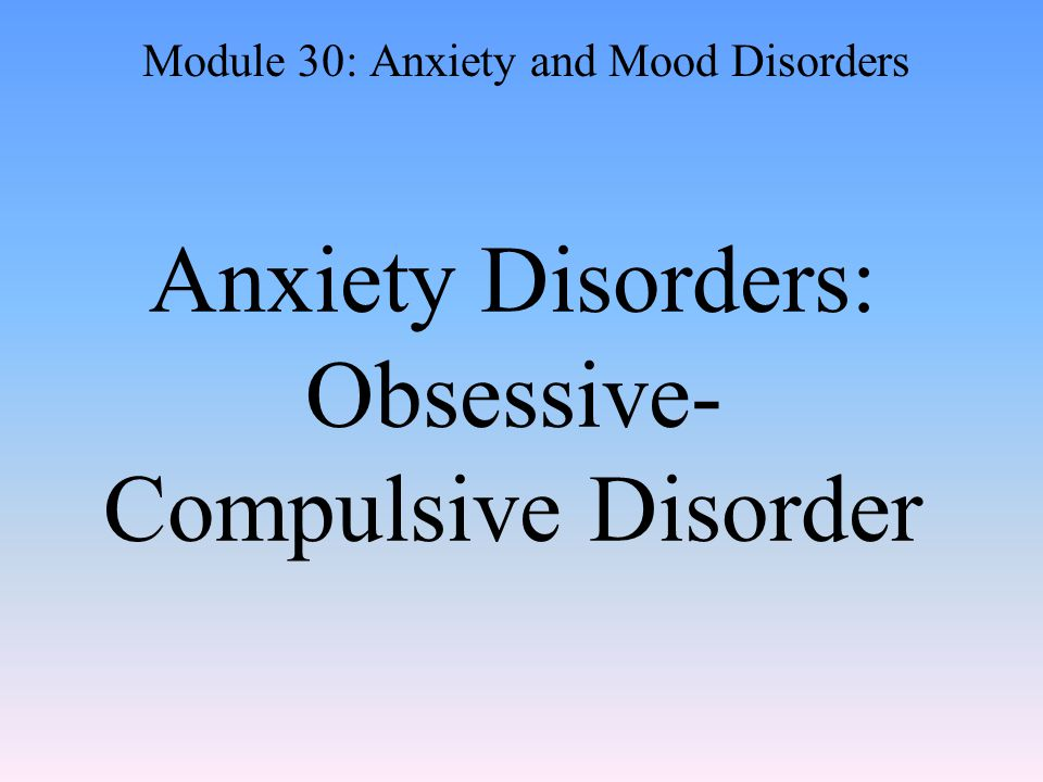Anxiety Disorders: Obsessive- Compulsive Disorder Module 30: Anxiety and Mood Disorders