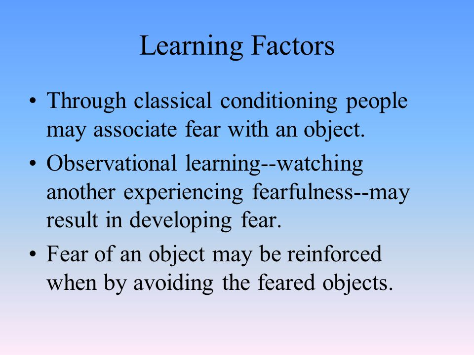 Learning Factors Through classical conditioning people may associate fear with an object.