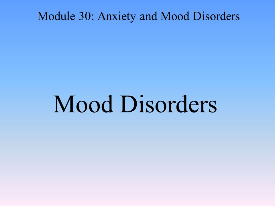 Mood Disorders Module 30: Anxiety and Mood Disorders