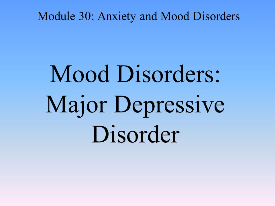 Mood Disorders: Major Depressive Disorder Module 30: Anxiety and Mood Disorders