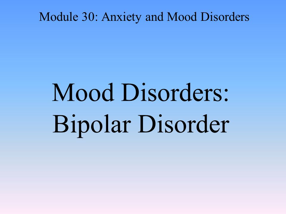 Mood Disorders: Bipolar Disorder Module 30: Anxiety and Mood Disorders