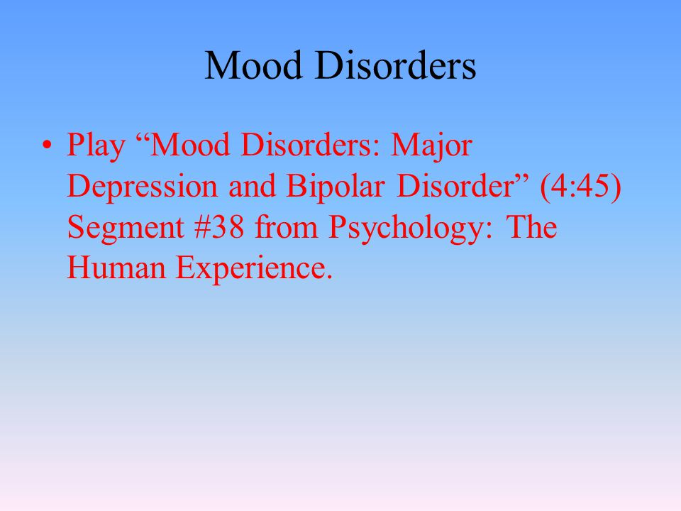 Mood Disorders Play Mood Disorders: Major Depression and Bipolar Disorder (4:45) Segment #38 from Psychology: The Human Experience.