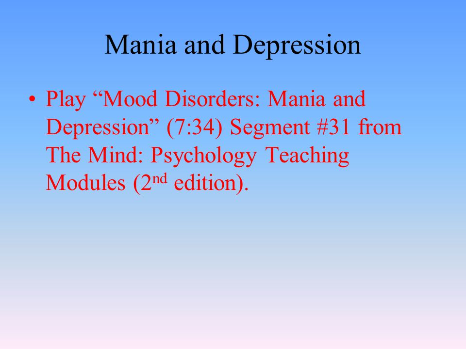 Mania and Depression Play Mood Disorders: Mania and Depression (7:34) Segment #31 from The Mind: Psychology Teaching Modules (2 nd edition).