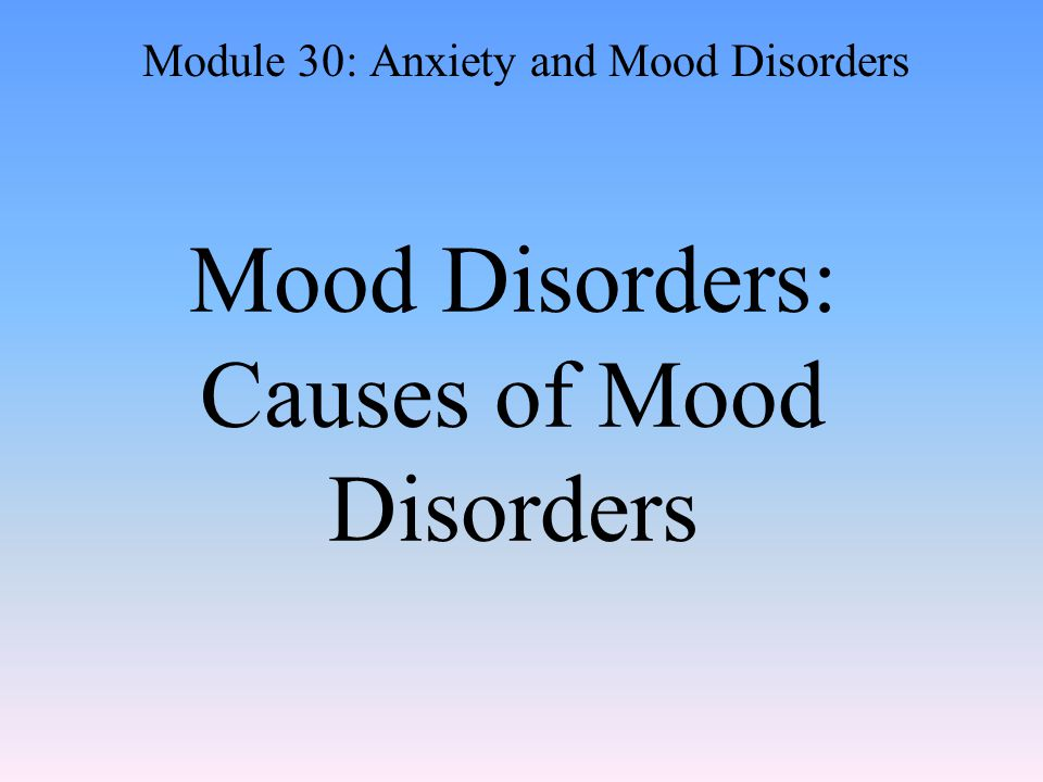 Mood Disorders: Causes of Mood Disorders Module 30: Anxiety and Mood Disorders