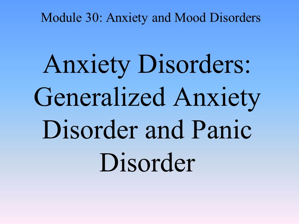 Anxiety Disorders: Generalized Anxiety Disorder and Panic Disorder Module 30: Anxiety and Mood Disorders