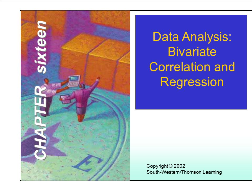 Learning Objectives 1 Copyright © 2002 South-Western/Thomson Learning Data Analysis: Bivariate Correlation and Regression CHAPTER sixteen