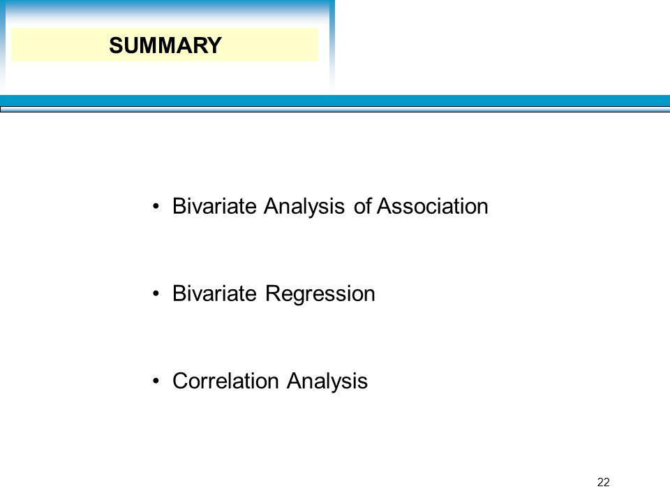 Learning Objectives 22 SUMMARY Bivariate Analysis of Association Bivariate Regression Correlation Analysis