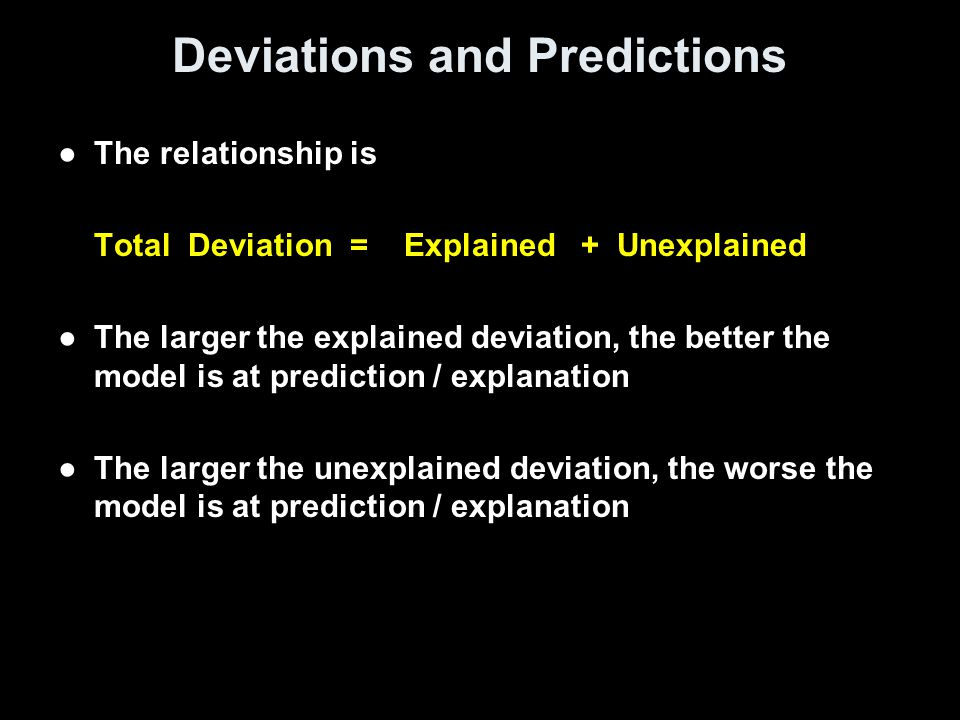 Deviations and Predictions ●The relationship is Total Deviation = Explained + Unexplained ●The larger the explained deviation, the better the model is at prediction / explanation ●The larger the unexplained deviation, the worse the model is at prediction / explanation