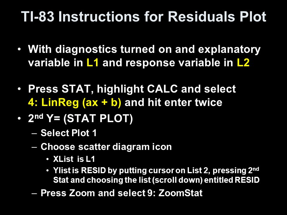 TI-83 Instructions for Residuals Plot With diagnostics turned on and explanatory variable in L1 and response variable in L2 Press STAT, highlight CALC and select 4: LinReg (ax + b) and hit enter twice 2 nd Y= (STAT PLOT) –Select Plot 1 –Choose scatter diagram icon XList is L1 Ylist is RESID by putting cursor on List 2, pressing 2 nd Stat and choosing the list (scroll down) entitled RESID –Press Zoom and select 9: ZoomStat