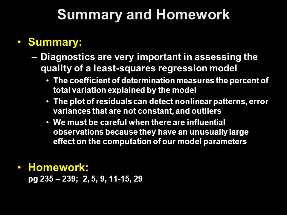 Summary and Homework Summary: –Diagnostics are very important in assessing the quality of a least-squares regression model The coefficient of determination measures the percent of total variation explained by the model The plot of residuals can detect nonlinear patterns, error variances that are not constant, and outliers We must be careful when there are influential observations because they have an unusually large effect on the computation of our model parameters Homework: pg 235 – 239; 2, 5, 9, 11-15, 29