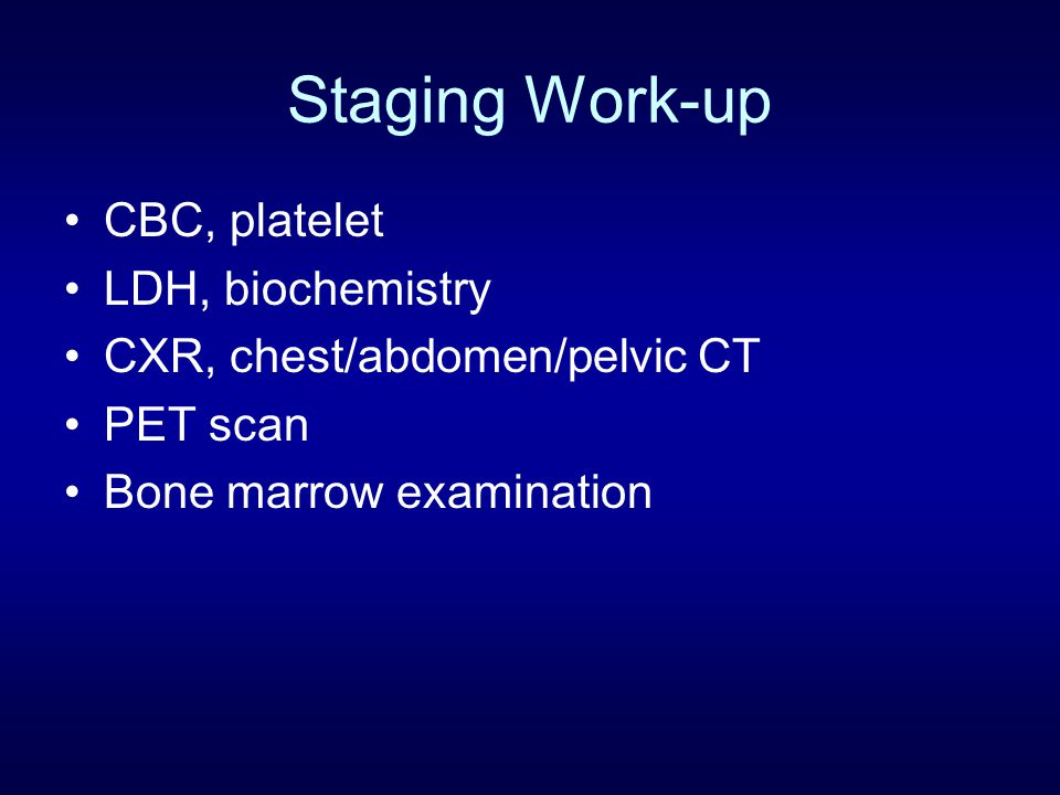 Staging Work-up CBC, platelet LDH, biochemistry CXR, chest/abdomen/pelvic CT PET scan Bone marrow examination