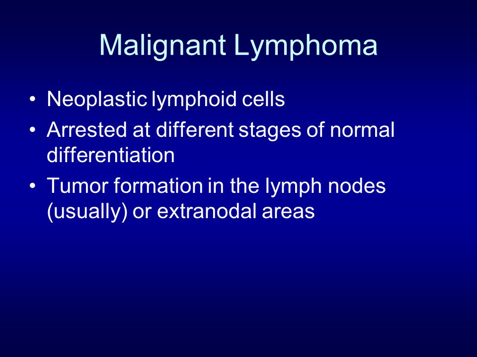 Malignant Lymphoma Neoplastic lymphoid cells Arrested at different stages of normal differentiation Tumor formation in the lymph nodes (usually) or extranodal areas