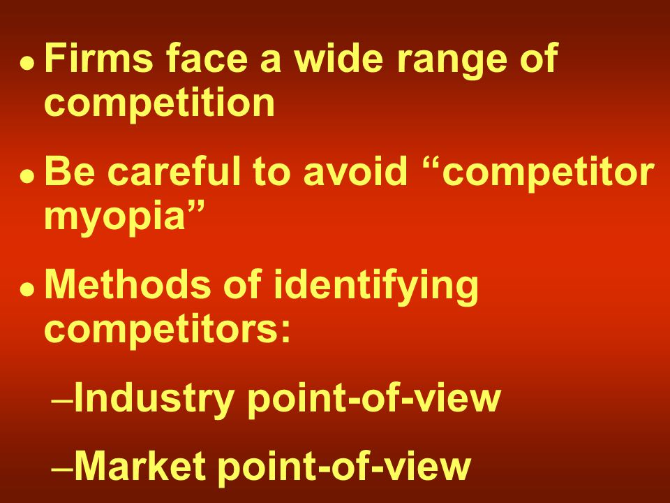 Firms face a wide range of competition Be careful to avoid competitor myopia Methods of identifying competitors: – Industry point-of-view – Market point-of-view