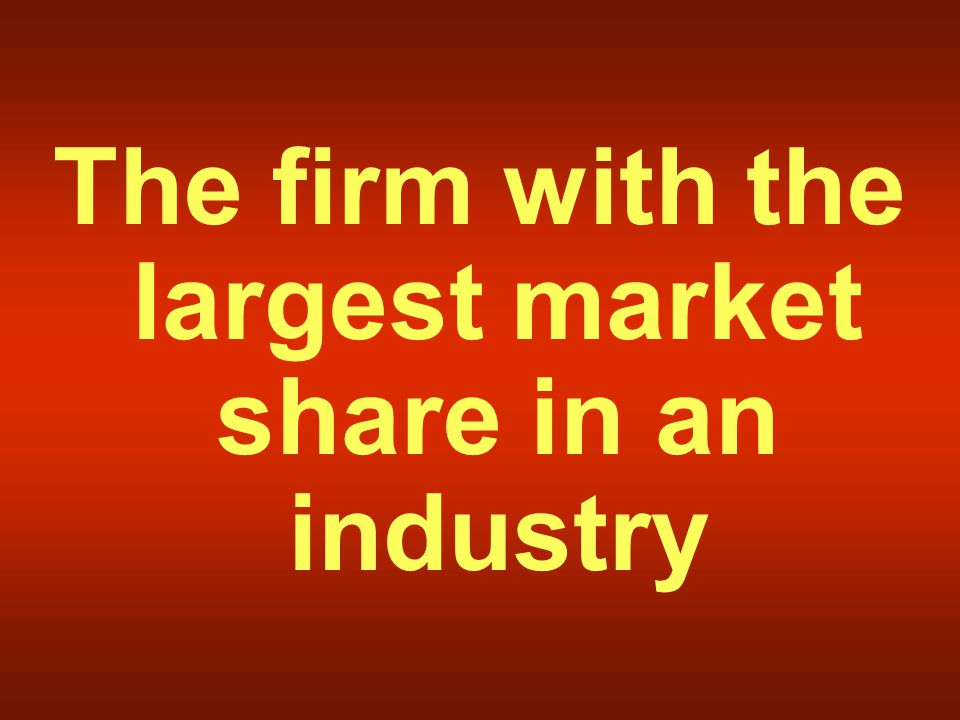 The firm with the largest market share in an industry