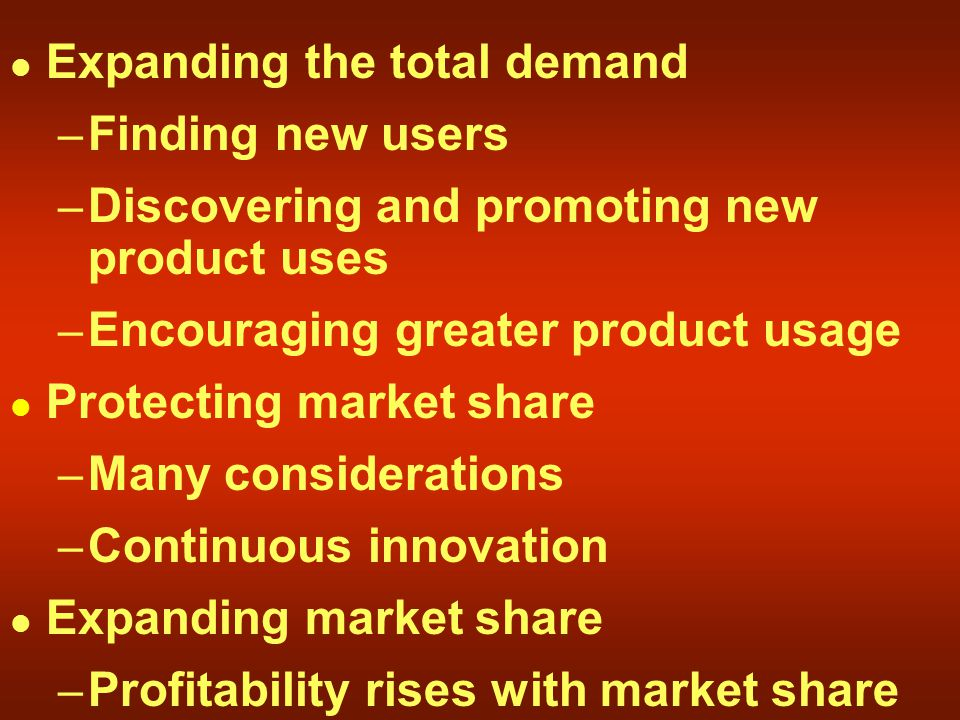 Expanding the total demand – Finding new users – Discovering and promoting new product uses – Encouraging greater product usage Protecting market share – Many considerations – Continuous innovation Expanding market share – Profitability rises with market share