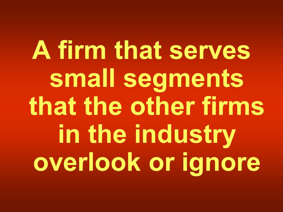 A firm that serves small segments that the other firms in the industry overlook or ignore