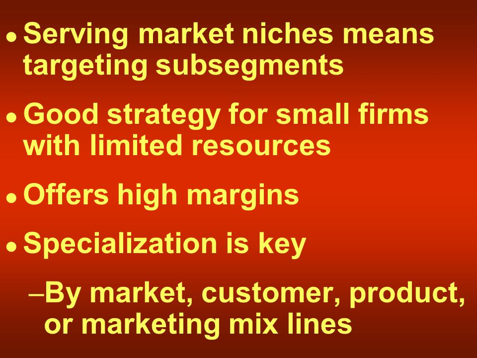 Serving market niches means targeting subsegments Good strategy for small firms with limited resources Offers high margins Specialization is key – By market, customer, product, or marketing mix lines