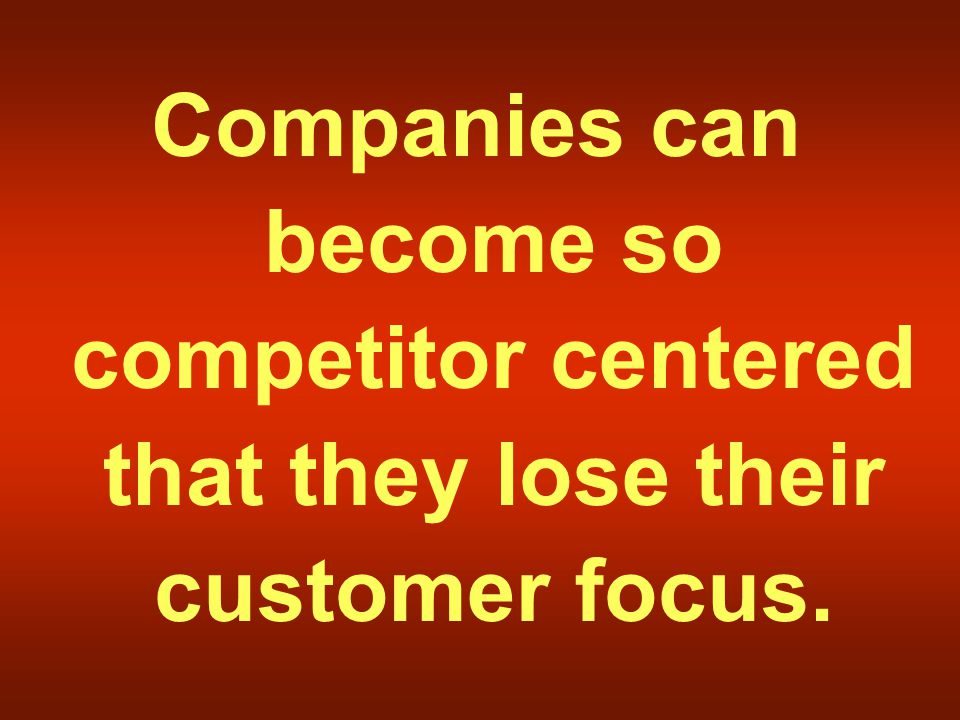Companies can become so competitor centered that they lose their customer focus.