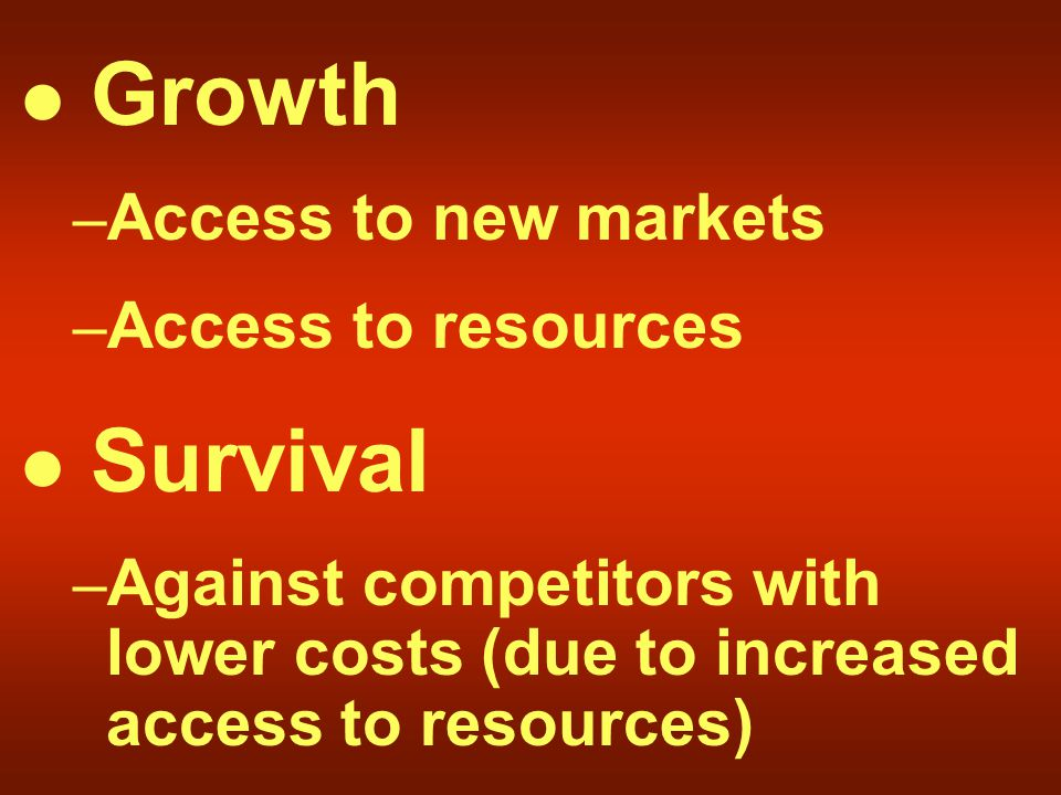 Growth – Access to new markets – Access to resources Survival – Against competitors with lower costs (due to increased access to resources)