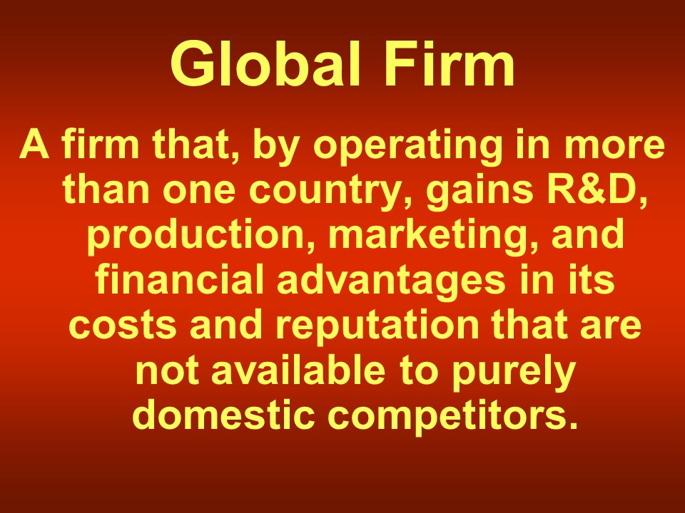 Global Firm A firm that, by operating in more than one country, gains R&D, production, marketing, and financial advantages in its costs and reputation that are not available to purely domestic competitors.