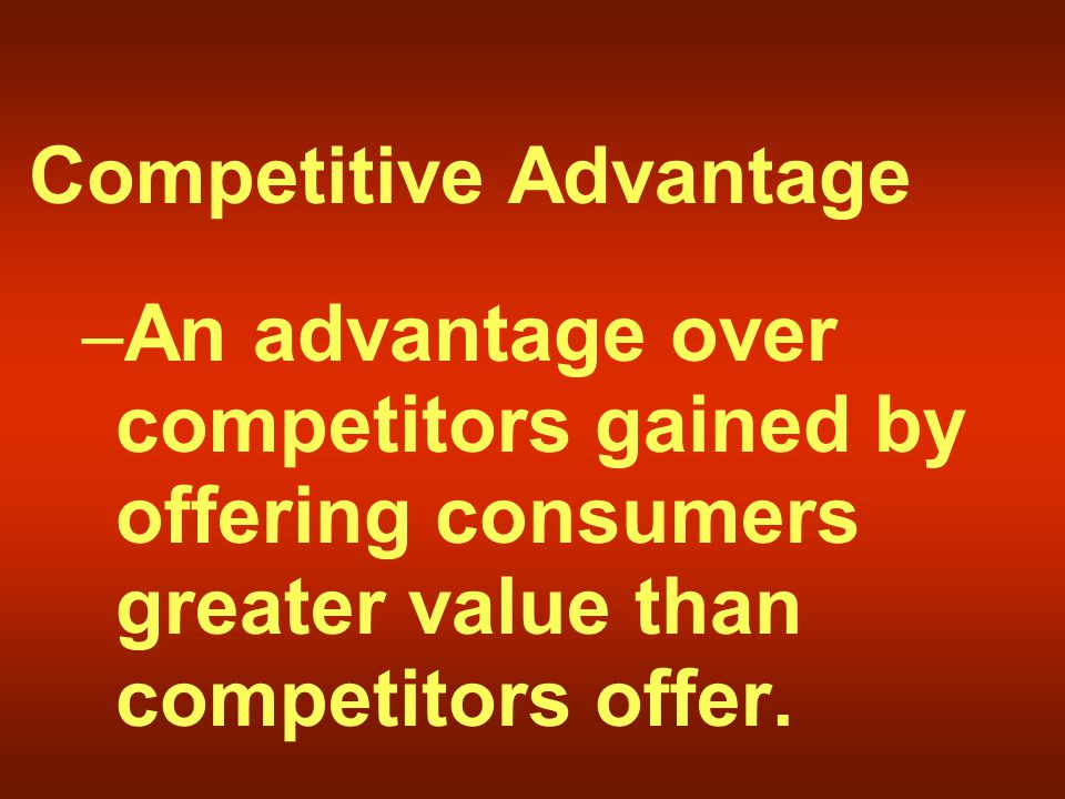 Competitive Advantage – An advantage over competitors gained by offering consumers greater value than competitors offer.