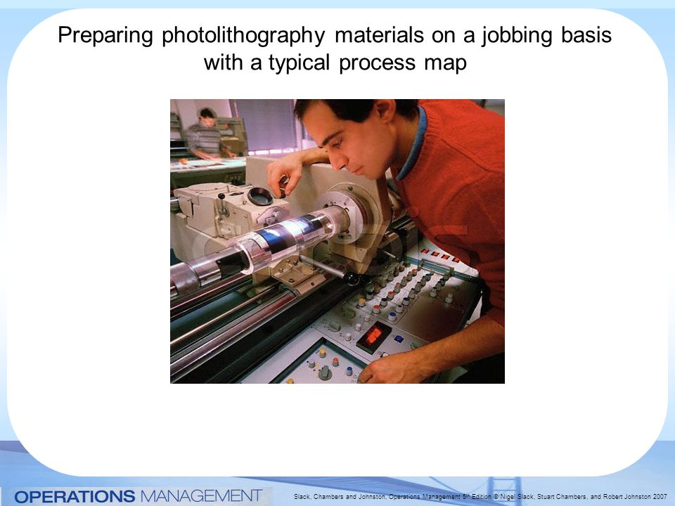 Slack, Chambers and Johnston, Operations Management 5 th Edition © Nigel Slack, Stuart Chambers, and Robert Johnston 2007 Preparing photolithography materials on a jobbing basis with a typical process map