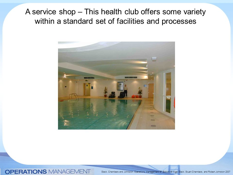 Slack, Chambers and Johnston, Operations Management 5 th Edition © Nigel Slack, Stuart Chambers, and Robert Johnston 2007 A service shop – This health club offers some variety within a standard set of facilities and processes