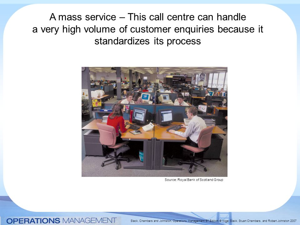 Slack, Chambers and Johnston, Operations Management 5 th Edition © Nigel Slack, Stuart Chambers, and Robert Johnston 2007 A mass service – This call centre can handle a very high volume of customer enquiries because it standardizes its process Source: Royal Bank of Scotland Group