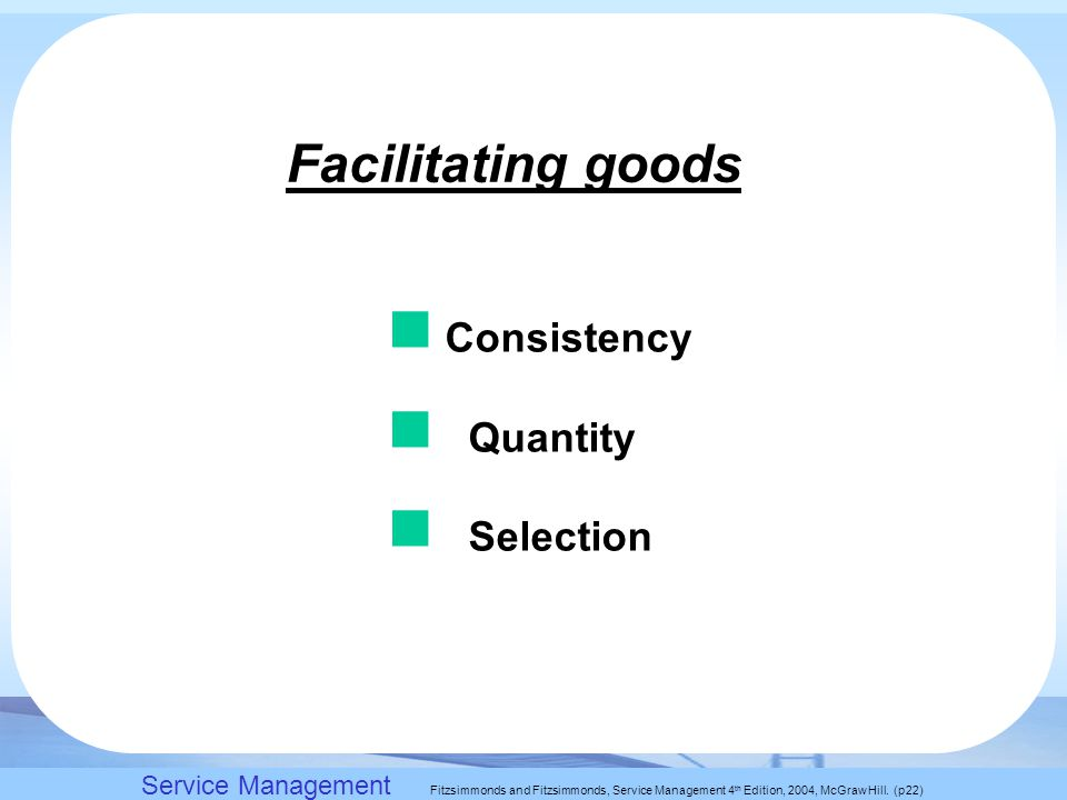 Slack, Chambers and Johnston, Operations Management 5 th Edition © Nigel Slack, Stuart Chambers, and Robert Johnston 2007 Facilitating goods Consistency Quantity Selection Service Management Fitzsimmonds and Fitzsimmonds, Service Management 4 th Edition, 2004, McGraw Hill.