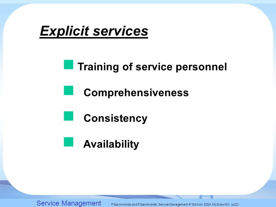 Slack, Chambers and Johnston, Operations Management 5 th Edition © Nigel Slack, Stuart Chambers, and Robert Johnston 2007 Explicit services Training of service personnel Comprehensiveness Consistency Availability Service Management Fitzsimmonds and Fitzsimmonds, Service Management 4 th Edition, 2004, McGraw Hill.