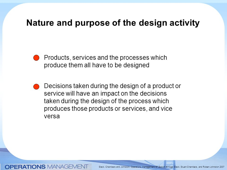 Slack, Chambers and Johnston, Operations Management 5 th Edition © Nigel Slack, Stuart Chambers, and Robert Johnston 2007 Nature and purpose of the design activity Products, services and the processes which produce them all have to be designed Decisions taken during the design of a product or service will have an impact on the decisions taken during the design of the process which produces those products or services, and vice versa