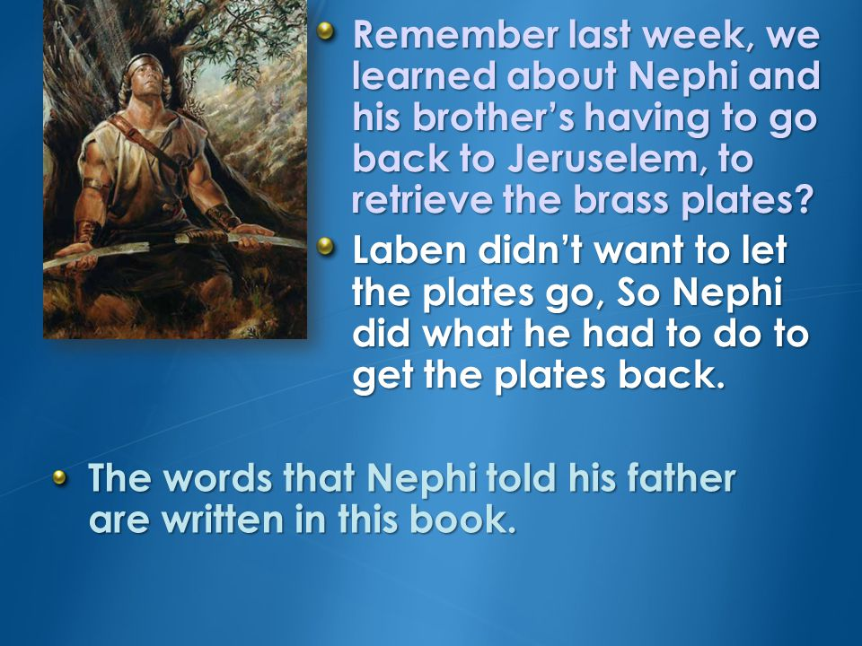 When Nephi was commanded to return to Jerusalem to obtain the brass plates, he knew this was a hard thing to do, but he told his father that he would obey.