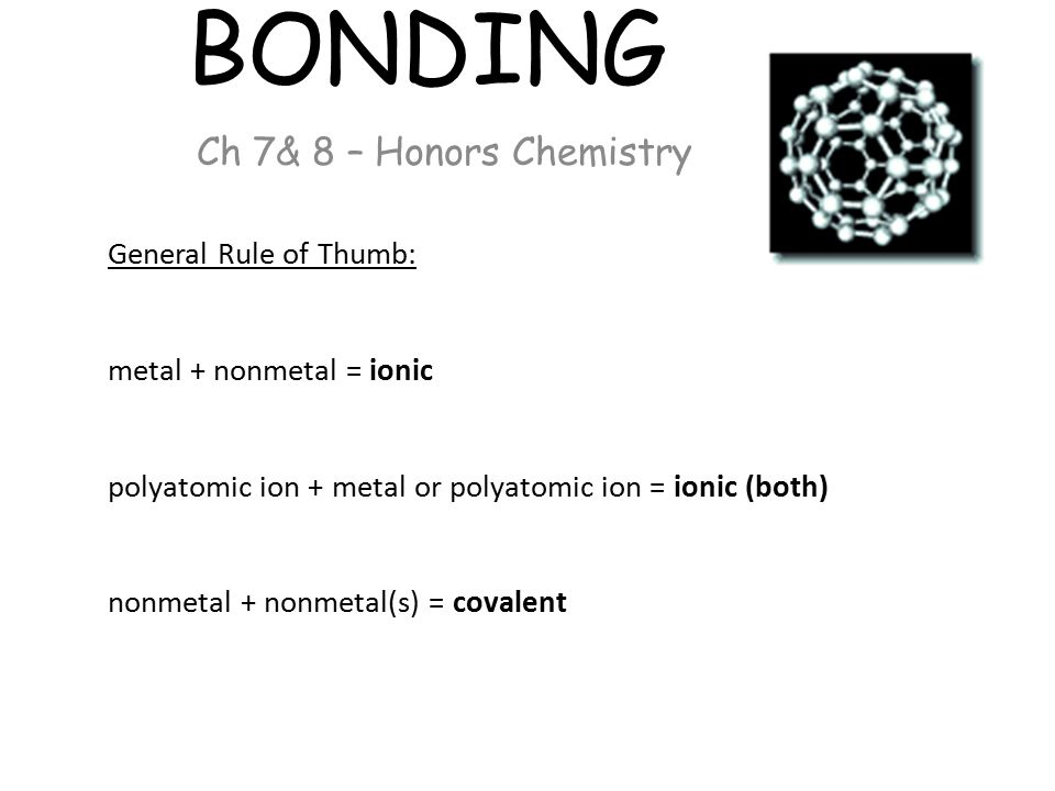 BONDING Ch 7& 8 – Honors Chemistry General Rule of Thumb: metal + nonmetal = ionic polyatomic ion + metal or polyatomic ion = ionic (both) nonmetal + nonmetal(s) = covalent