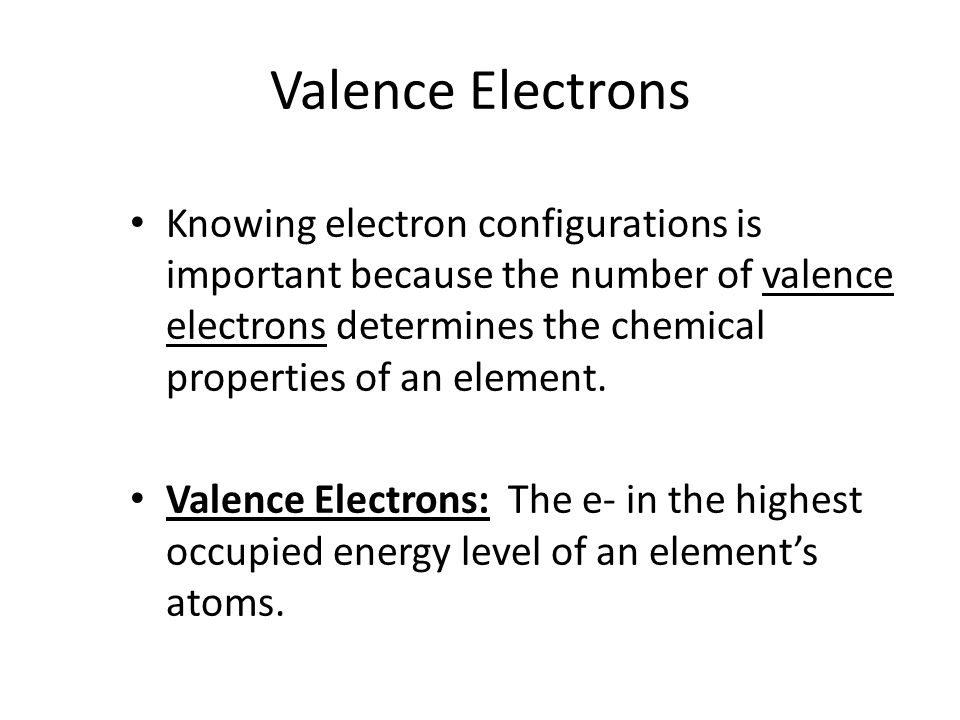 Valence Electrons Knowing electron configurations is important because the number of valence electrons determines the chemical properties of an element.