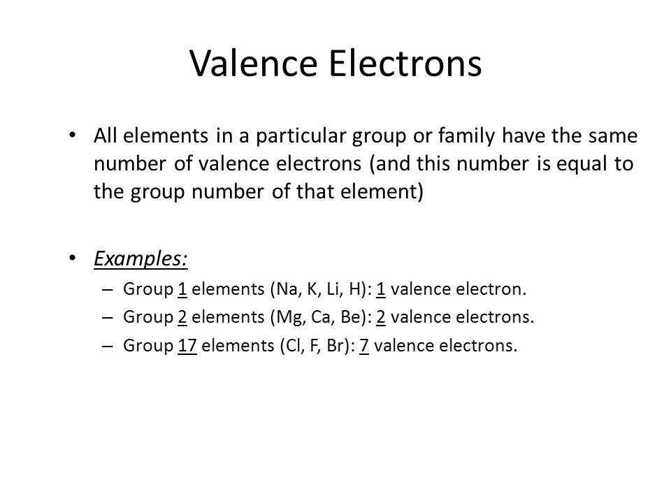 Valence Electrons All elements in a particular group or family have the same number of valence electrons (and this number is equal to the group number of that element) Examples: – Group 1 elements (Na, K, Li, H): 1 valence electron.