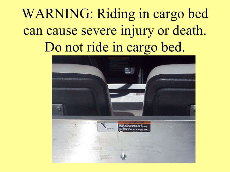 WARNING: Riding in cargo bed can cause severe injury or death. Do not ride in cargo bed.