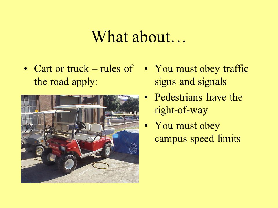 What about… Cart or truck – rules of the road apply: You must obey traffic signs and signals Pedestrians have the right-of-way You must obey campus speed limits