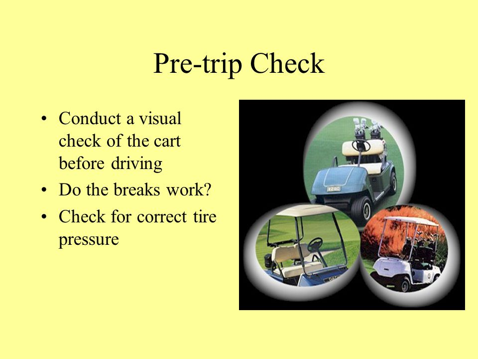 Pre-trip Check Conduct a visual check of the cart before driving Do the breaks work.