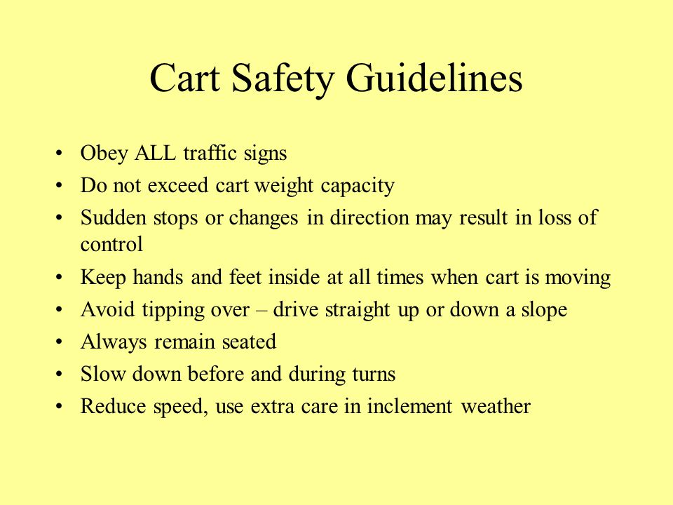 Cart Safety Guidelines Obey ALL traffic signs Do not exceed cart weight capacity Sudden stops or changes in direction may result in loss of control Keep hands and feet inside at all times when cart is moving Avoid tipping over – drive straight up or down a slope Always remain seated Slow down before and during turns Reduce speed, use extra care in inclement weather