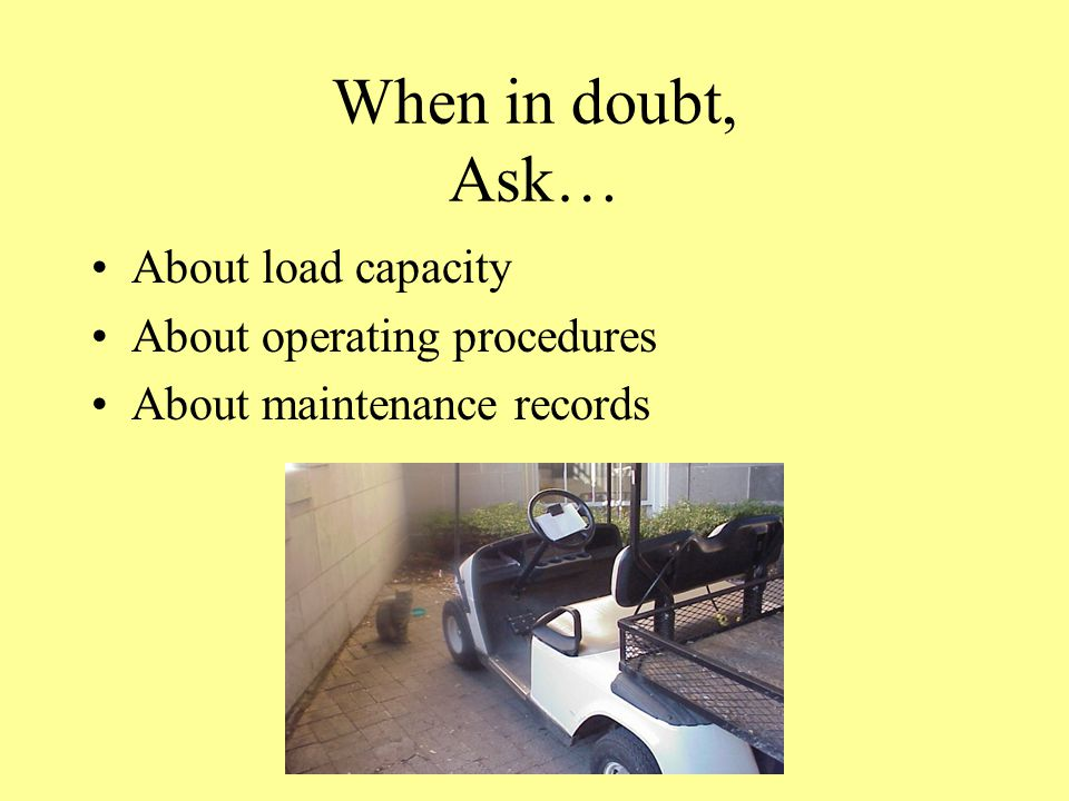 When in doubt, Ask… About load capacity About operating procedures About maintenance records